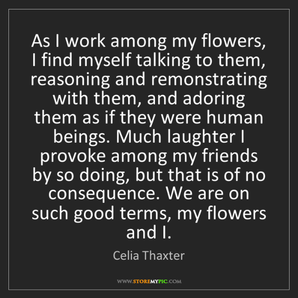 Celia Thaxter: As I work among my flowers, I find myself talking to...