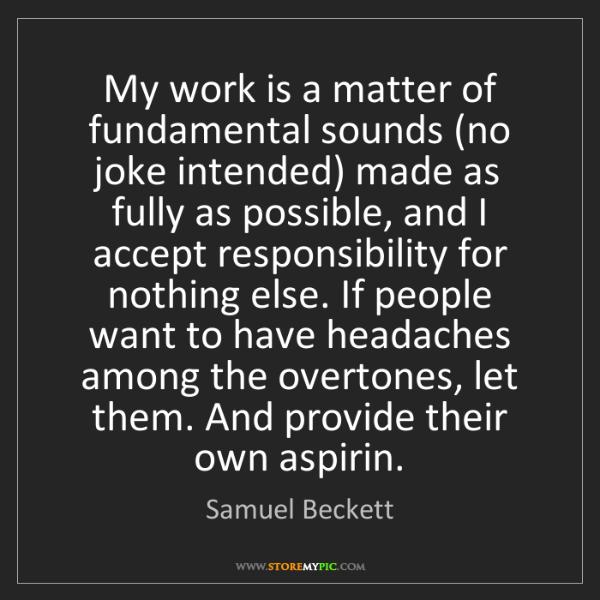 Samuel Beckett: My work is a matter of fundamental sounds (no joke intended)...
