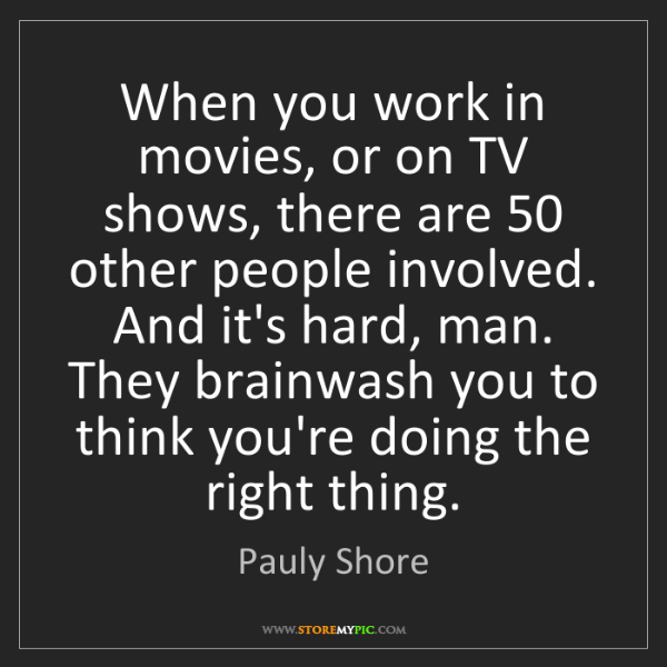 Pauly Shore: When you work in movies, or on TV shows, there are 50...