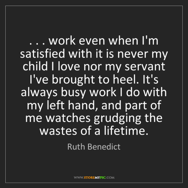 Ruth Benedict: . . . work even when I'm satisfied with it is never my...