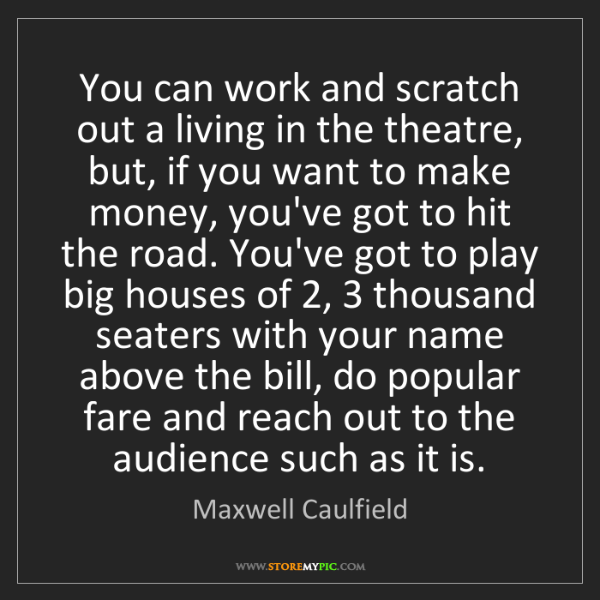 Maxwell Caulfield: You can work and scratch out a living in the theatre,...