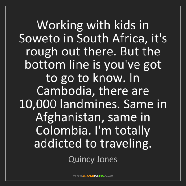 Quincy Jones: Working with kids in Soweto in South Africa, it's rough...