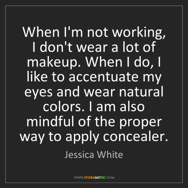 Jessica White: When I'm not working, I don't wear a lot of makeup. When...