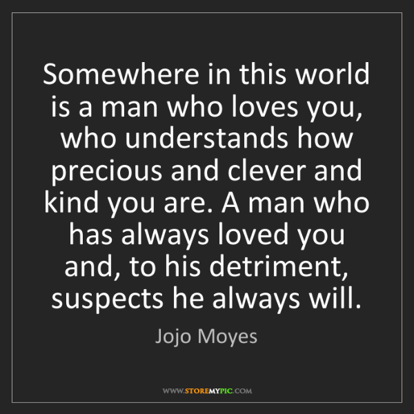 Jojo Moyes: Somewhere in this world is a man who loves you, who understands...