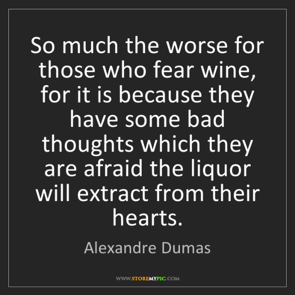 Alexandre Dumas: So much the worse for those who fear wine, for it is...
