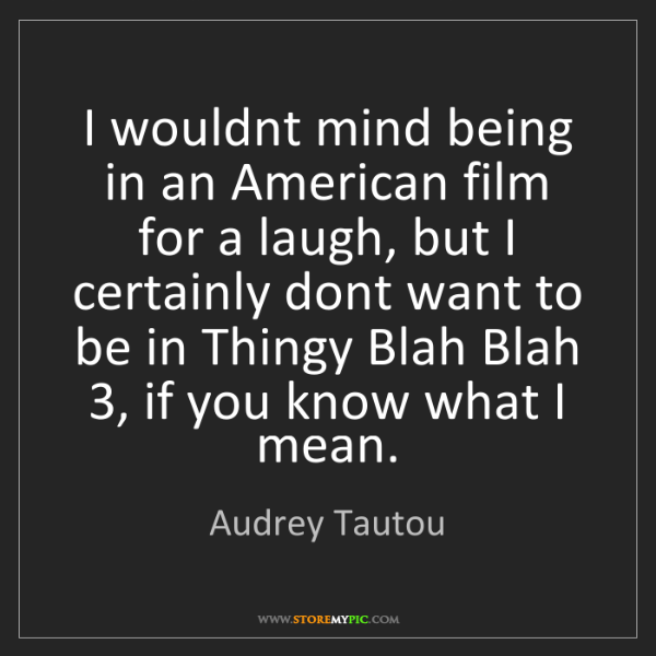 Audrey Tautou: I wouldnt mind being in an American film for a laugh,...