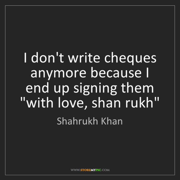Shahrukh Khan: I don't write cheques anymore because I end up signing...