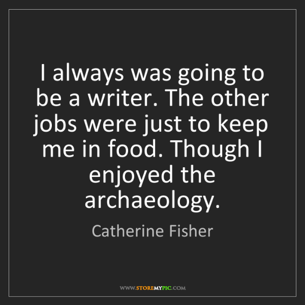 Catherine Fisher: I always was going to be a writer. The other jobs were...