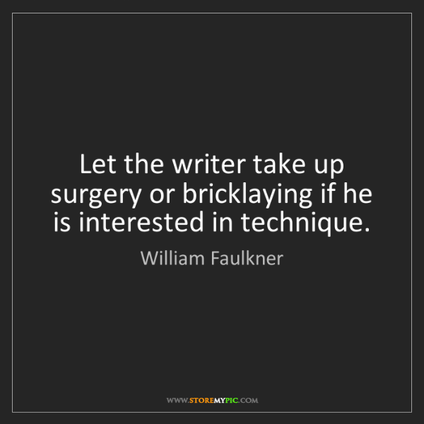 William Faulkner: Let the writer take up surgery or bricklaying if he is...