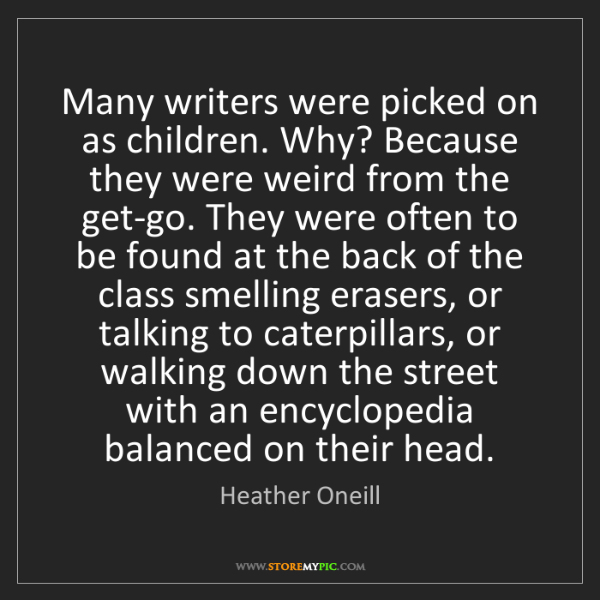 Heather Oneill: Many writers were picked on as children. Why? Because...