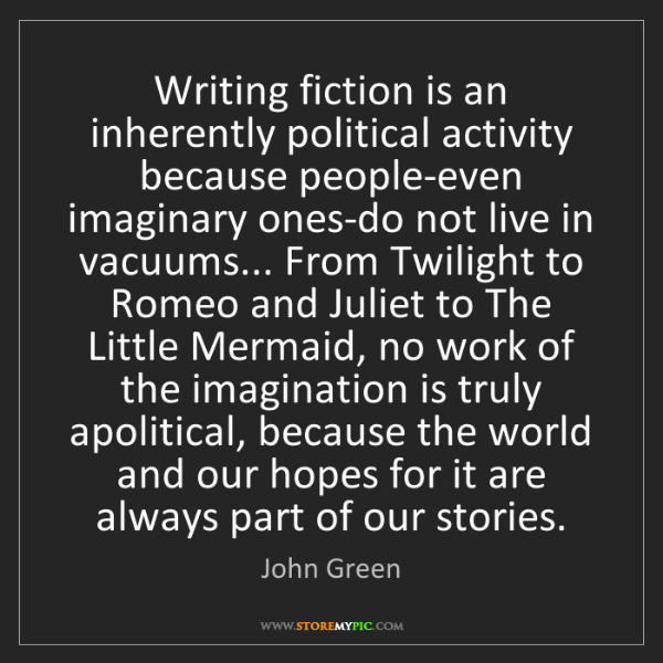 John Green: Writing fiction is an inherently political activity because...