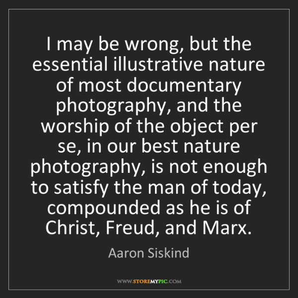 Aaron Siskind: I may be wrong, but the essential illustrative nature...