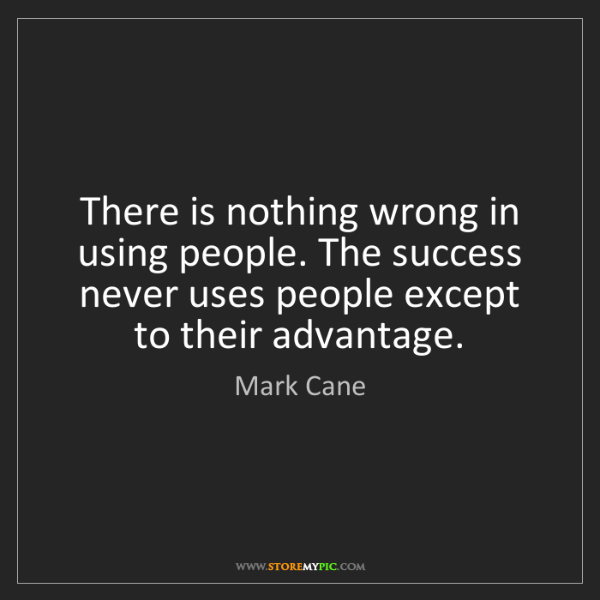 Mark Cane: There is nothing wrong in using people. The success never...