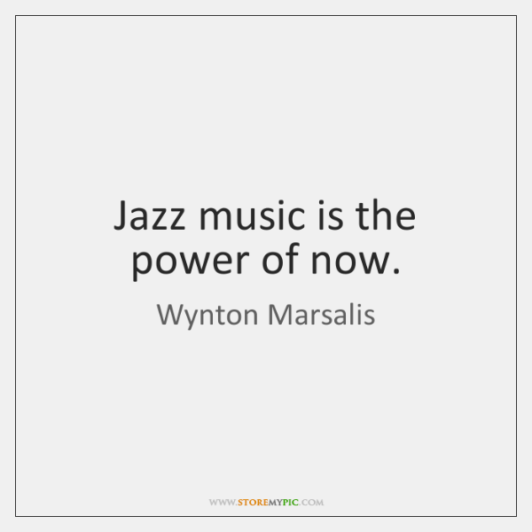 Jazz Music Is The Power Of Now StoreMyPic Classy The Power Of Now Quotes