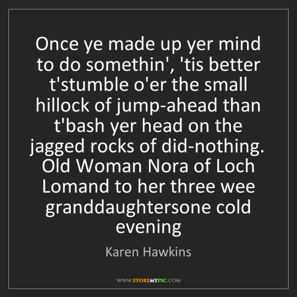 Karen Hawkins: Once ye made up yer mind to do somethin', 'tis better...