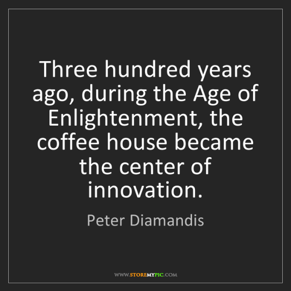 Peter Diamandis: Three hundred years ago, during the Age of Enlightenment,...