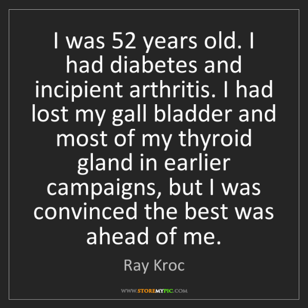 Ray Kroc: I was 52 years old. I had diabetes and incipient arthritis....