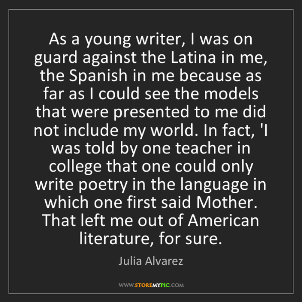 Julia Alvarez: As a young writer, I was on guard against the Latina...