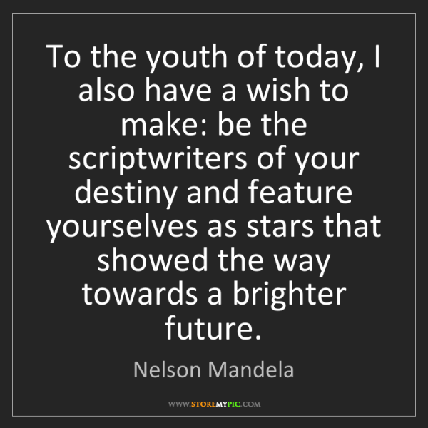 Nelson Mandela: To the youth of today, I also have a wish to make: be...