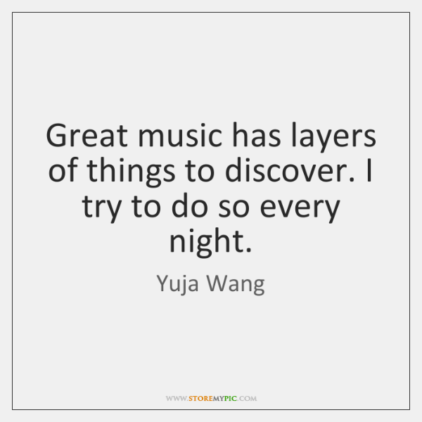Great music has layers of things to discover. I try to do ...