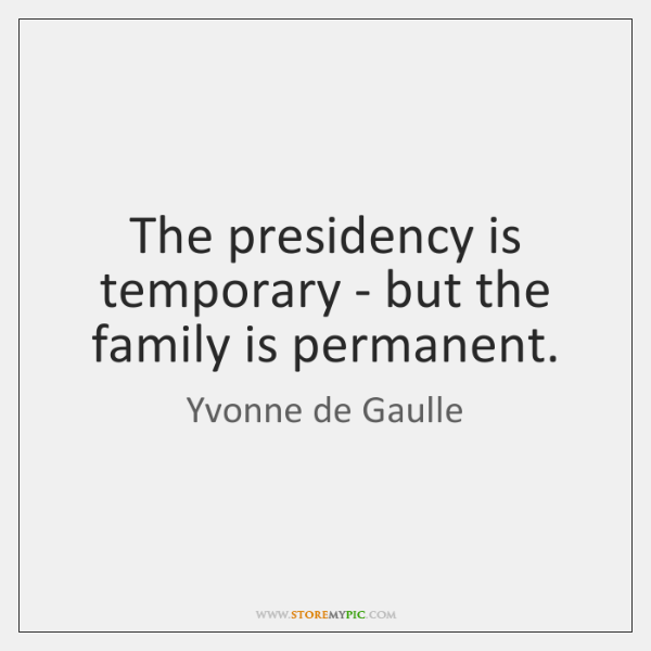 The presidency is temporary - but the family is permanent.
