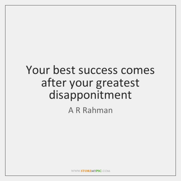Your best success comes after your greatest disapponitment