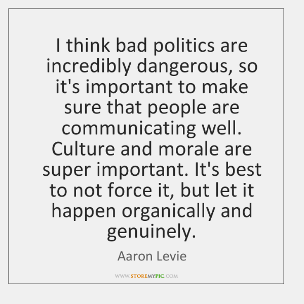 I think bad politics are incredibly dangerous, so it's important to make ...