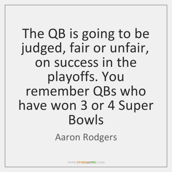 The QB is going to be judged, fair or unfair, on success ...