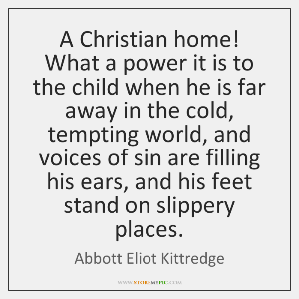 A Christian home! What a power it is to the child when ...