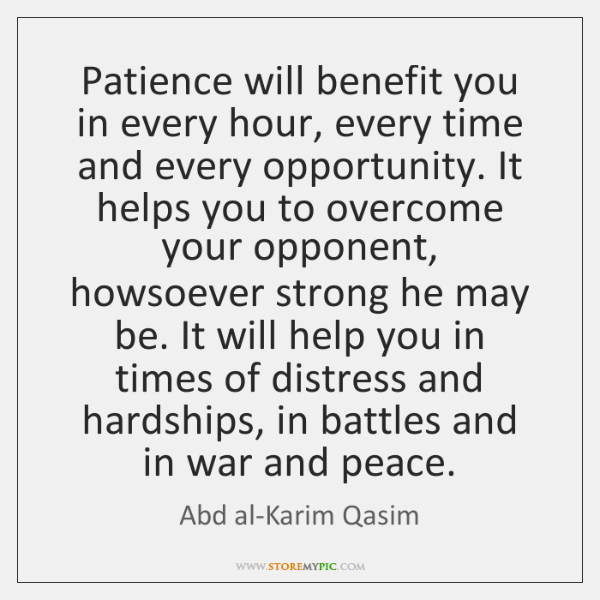 Patience will benefit you in every hour, every time and every opportunity. ...