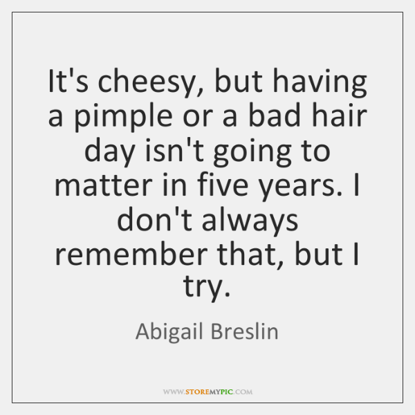 It's cheesy, but having a pimple or a bad hair day isn't ...