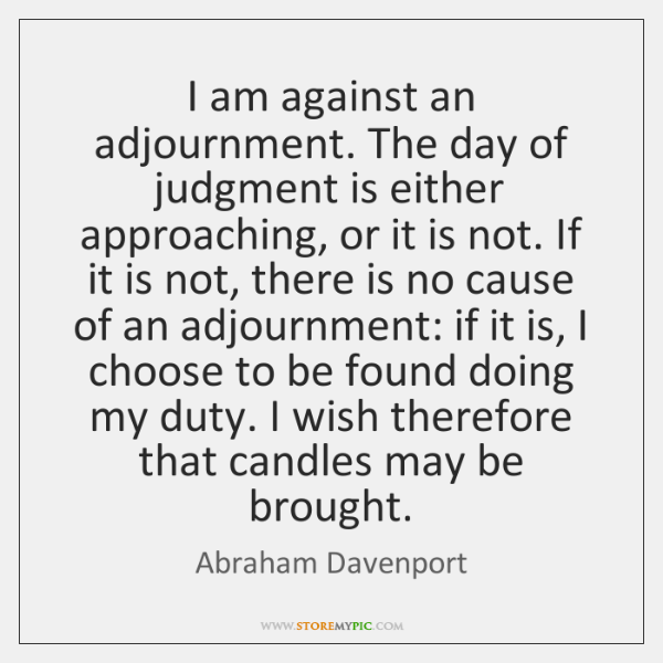 I am against an adjournment. The day of judgment is either approaching, ...