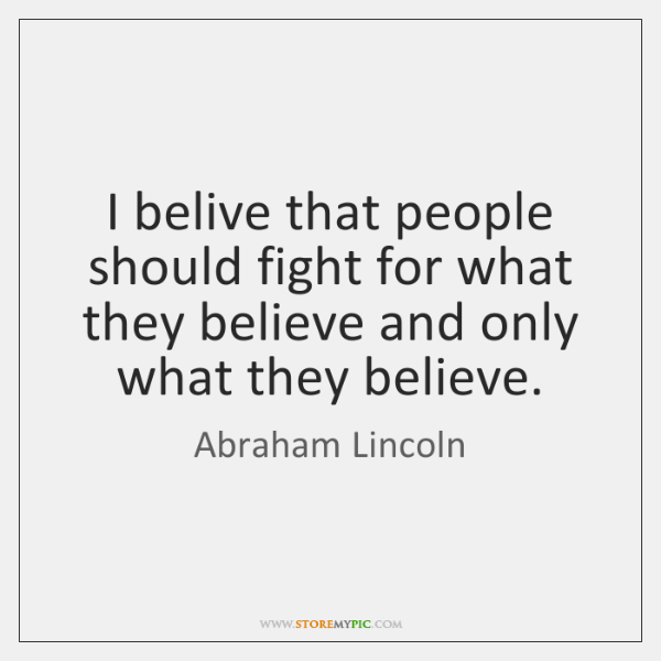 I belive that people should fight for what they believe and only ...