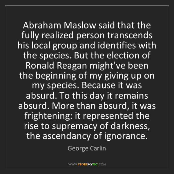George Carlin: Abraham Maslow said that the fully realized person transcends...