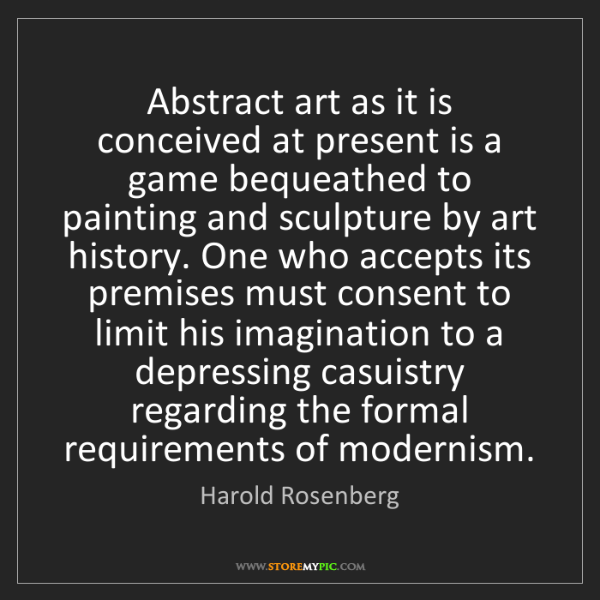 Harold Rosenberg: Abstract art as it is conceived at present is a game...