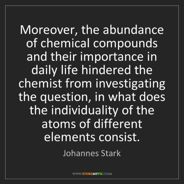 Johannes Stark: Moreover, the abundance of chemical compounds and their...