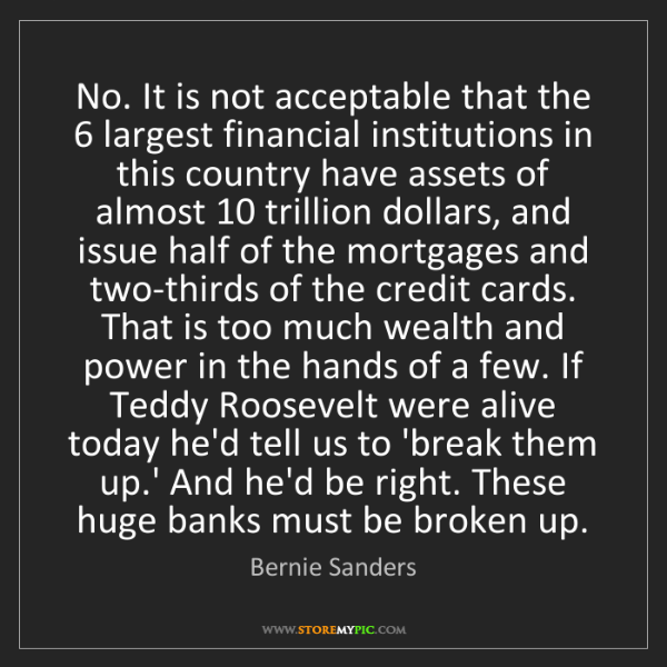 Bernie Sanders: No. It is not acceptable that the 6 largest financial...