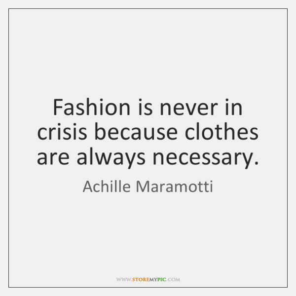 Fashion is never in crisis because clothes are always necessary.