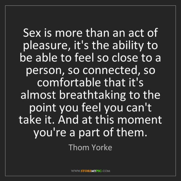 Thom Yorke: Sex is more than an act of pleasure, it's the ability...