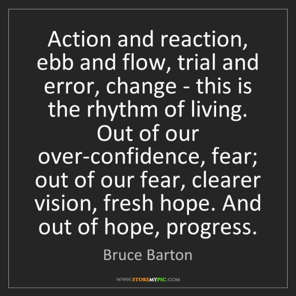 Bruce Barton: Action and reaction, ebb and flow, trial and error, change...