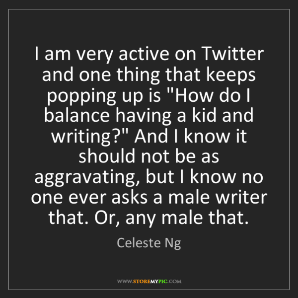 Celeste Ng: I am very active on Twitter and one thing that keeps...
