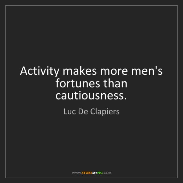 Luc De Clapiers: Activity makes more men's fortunes than cautiousness.