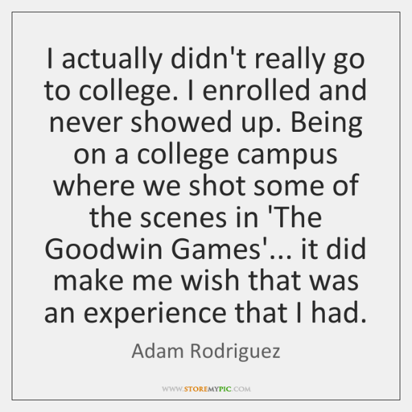 I actually didn't really go to college. I enrolled and never showed ...