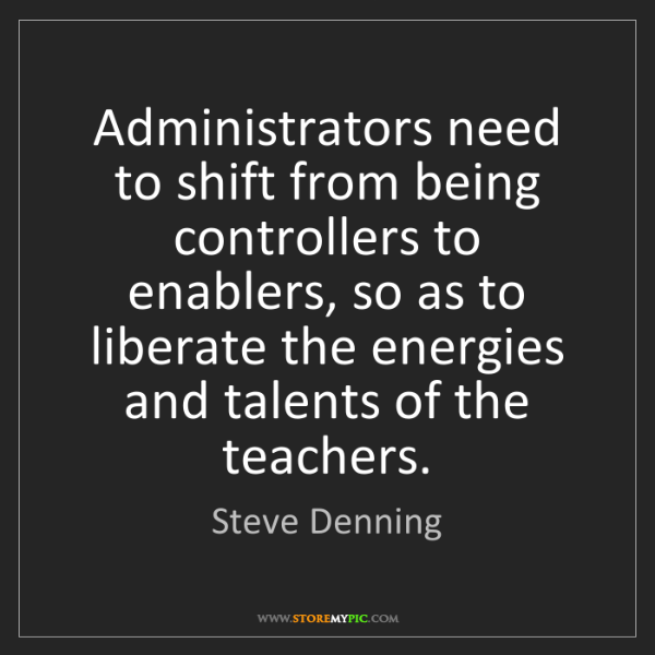 Steve Denning: Administrators need to shift from being controllers to...