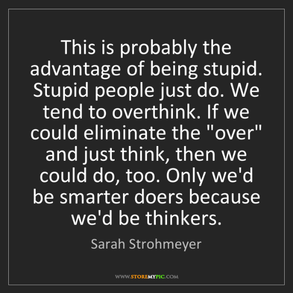 Sarah Strohmeyer: This is probably the advantage of being stupid. Stupid...