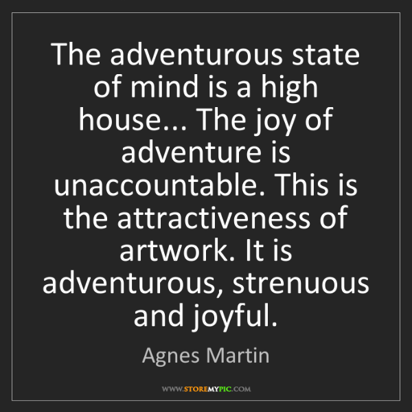Agnes Martin: The adventurous state of mind is a high house... The...