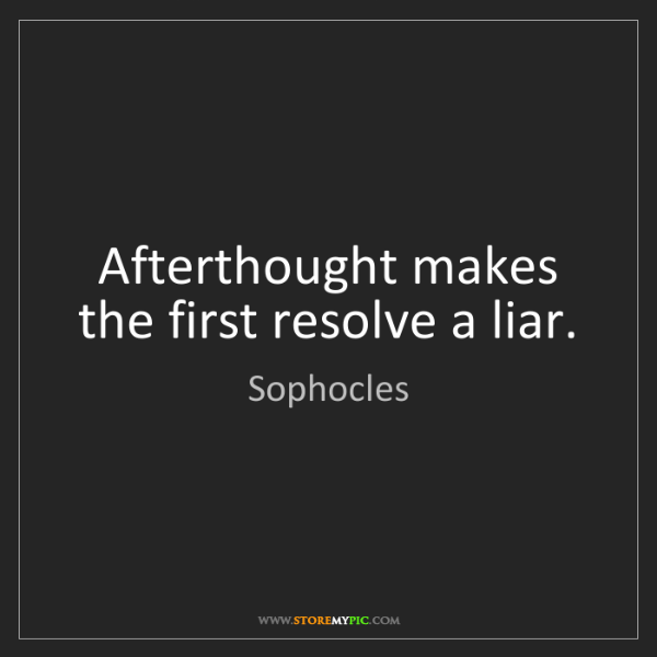Sophocles: Afterthought makes the first resolve a liar.