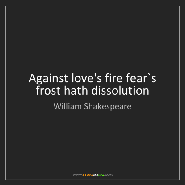 William Shakespeare: Against love's fire fear`s frost hath dissolution