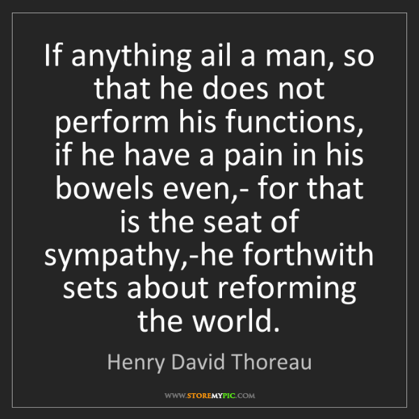 Henry David Thoreau: If anything ail a man, so that he does not perform his...