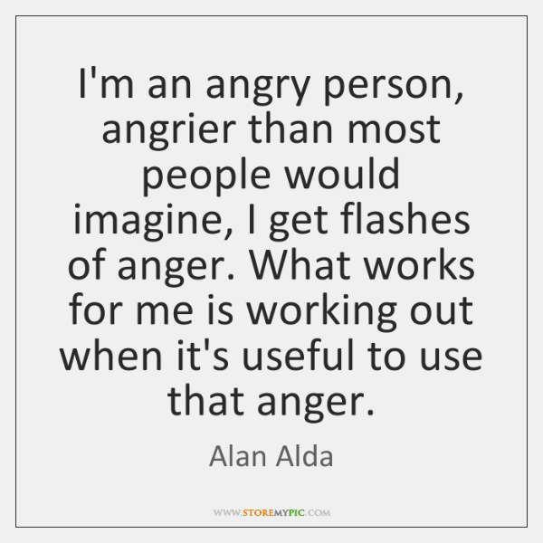 I'm an angry person, angrier than most people would imagine, I get ...
